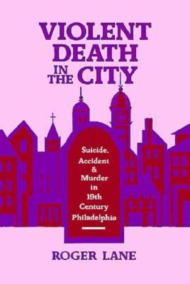Violent Death in the City Suicide, Accident, and Murder in Nineteenth-Century Philadelphia