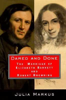 Dared and Done: The Marriage of Elizabeth Barrett and Robert Browning - Julia Markus - Hardcover - 1st ed