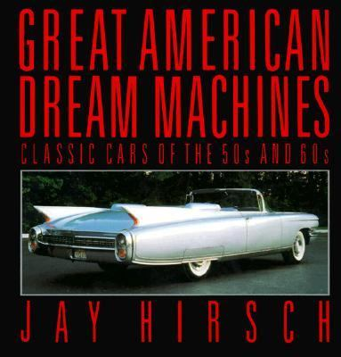 Great American Dream Machines: Classic Cars of the 50s and 60s - Jay Hirsch - Paperback