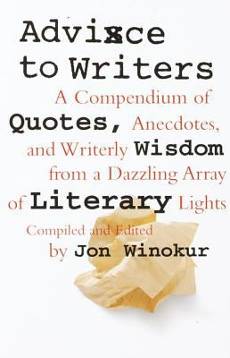 Advice to Writers A Compendium of Quotes, Anecdotes, and Writerly Wisdom from a Dazzling Array of Literary Lights