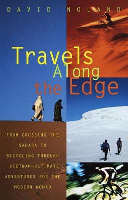 Travels Along the Edge 40 Ultimate Adventures for the Modern Nomad from Crossing the Sahara to Bicycling Through Vietnam