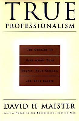 True Professionalism The Courage to Care About Your People, Your Clients, and Your Career