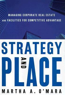 Strategy and Place Managing Corporate Real Estate and Facilities for Competitive Advantage