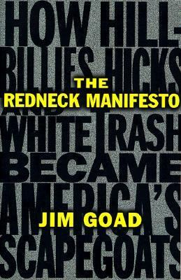 Redneck Manifesto How Hillbillies, Hicks, and White Trash Became America's Scapegoats