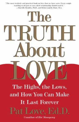 Truth About Love The Highs, the Lows, and How You Can Make It Last Forever