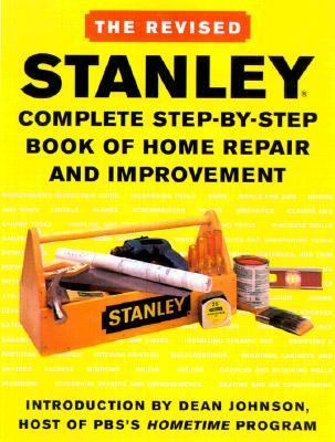 Stanley Complete Step-By-Step Revised Book of Home Repair and Improvement