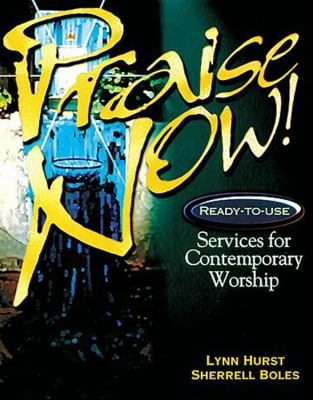 Praise Now! Ready-To-Use Services for Contemporary Worship