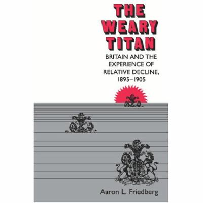 Weary Titan: Britain and the Experience of Relative Decline, 1895-1905