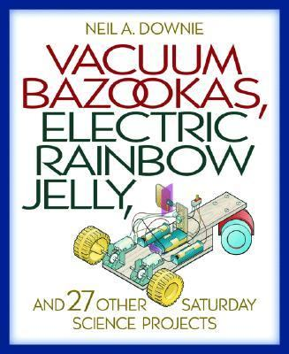 Vacuum Bazookas, Electric Rainbow Jelly, and 27 Other Saturday Science Projects - Neil A. Downie - Hardcover