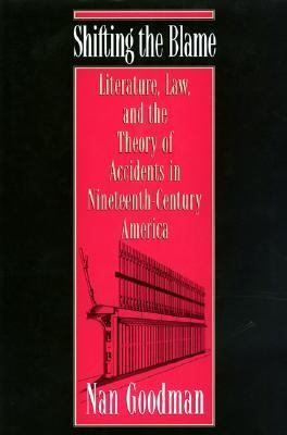 Shifting the Blame Literature, Law, and the Theory of Accidents in Ninteenth-Century America