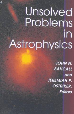 Unsolved Problems in Astrophysics (Princeton Series in Astrophysics)