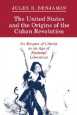 United States and the Origins of the Cuban Revolution An Empire of Liberty in an Age of National Liberation