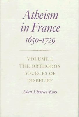 Atheism in France, 1650-1729: The Orthodox Sources of Disbelief