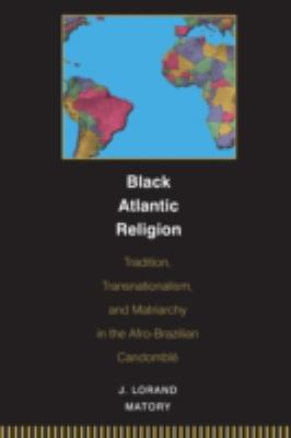 Black Atlantic Religion Tradition, Transnationalism, And Matriarchy in the Afro-brazilian CandomblT