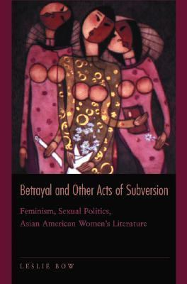 Betrayal and Other Acts of Subversion Feminism, Sexual Politics, Asian American Women's Literature