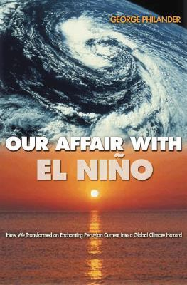 Our Affair With El Nino How We Transformed an Enchanting Peruvian Current into a Global Climate Hazard