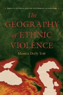 Geography of Ethnic Violence Identity, Interests, And the Indivisibility of Territory