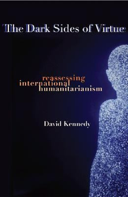 Dark Sides of Virtue Reassessing International Humanitarianism