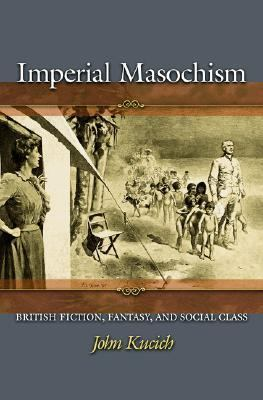 Imperial Masochism British Fiction, Fantasy, and Social Class