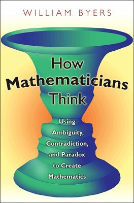 How Mathematicians Think Using Ambiguity, Contradiction, and Paradox to Create Mathematics