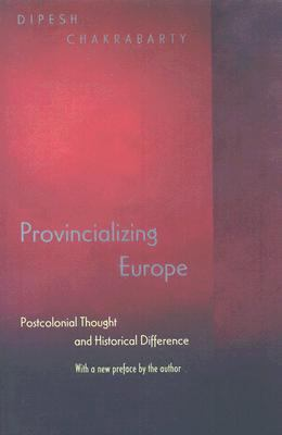 Provincializing Europe: Postcolonial Thought and Historical Difference (Princeton Studies in Culture/Power/History)