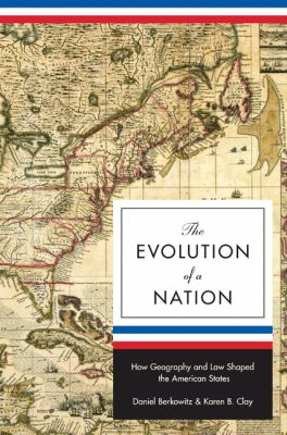 The Evolution of a Nation: How Geography and Law Shaped the American States (Princeton Economic History of the Western World)