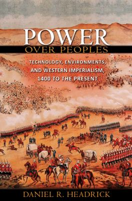 Power over Peoples: Technology, Environments, and Western Imperialism, 1400 to the Present (Princeton Economic History of the Western World)