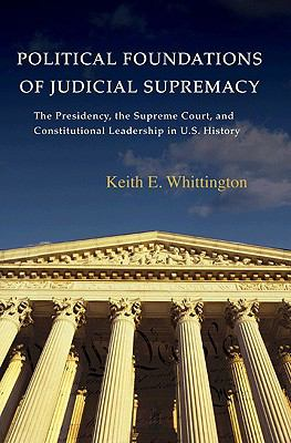 Political Foundations of Judicial Supremacy: The Presidency, the Supreme Court, & Constitutional Leadership in U.S. History