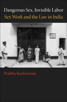 Dangerous Sex, Invisible Labor: Sex Work and the Law in India