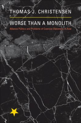 Worse Than a Monolith: Alliance Politics and Problems of Coercive Diplomacy in Asia (Princeton Studies in International History and Politics)