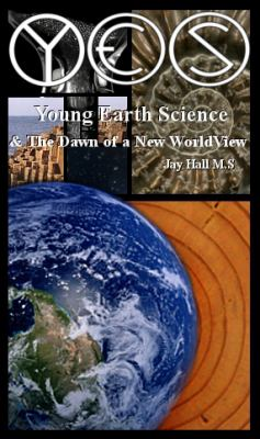 YES: Young Earth Science and the Dawn of a New WorldView: Old Earth Fallacies and the Collapse of Darwinism
