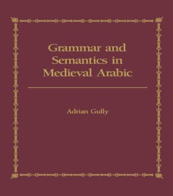 Grammar and Semantics in Medieval Arabic A Study of Ibn-Hisham's 'Mughni L-Labib'