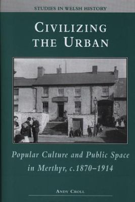 Civilizing the Urban Popular Culture and Public Space in Merthyr C. 1870-1914