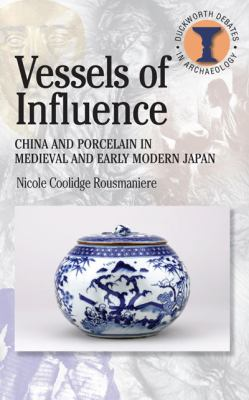 Vessels of Influence China And Porcelain in Medieval And Early Modern Japan