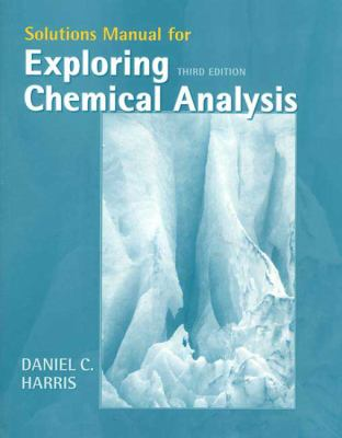 Solutions Manual for Exploring Chemical Analysis, 3e