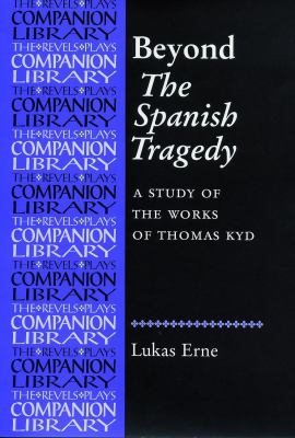 Beyond the Spanish Tragedy: A Study of the Works of Thomas Kyd (Revels Plays Companions Library)