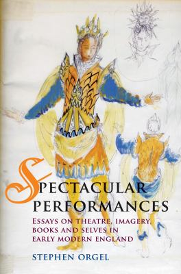 Spectacular Performances : Essays on Theatre, Imagery, Books, and Selves in Early Modern England