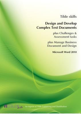 Design and Develop Complex Text Documents : Word 2010 (Plus Challenges and Assessment Tasks)