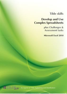 Develop and Use Complex Spreadsheets : Excel 2010 (Plus Challenges and Assessment Tasks)