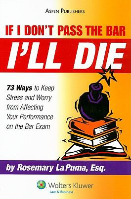 If I Don't Pass the Bar I'll Die: 73 Ways to Keep Stress and Worry from Affecting Your Performance on the Bar Exam