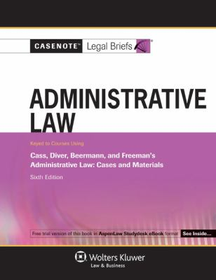 Casenotes Legal Briefs: Administrative Law, Keyed to Cass, Diver, & Beermann, 6th Edition (Casenote Legal Briefs)