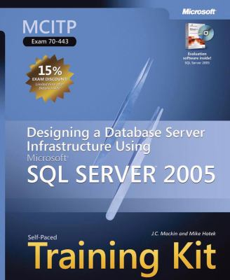 MCITP Self-Paced Training Kit (Exam 70-443): Designing a Database Server Infrastructure Using Microsoft SQL Server 2005: Designing a Database ... Microsoft SQL Server 2005 (Pro Certification)