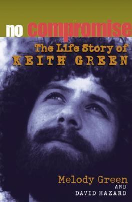 No Compromise the Life Story of Keith Green