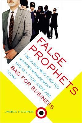False Prophets The Gurus Who Created Modern Management and Why Their Ideas Are Bad for Business Today