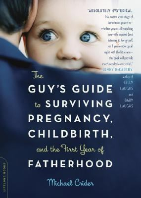 Guy's Guide To Surviving Pregnancy, Childbirth, And The First Year Of Fatherhood