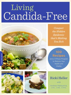 Living Candida-Free : 100 Recipes and a 3-Phase Program to Restore Your Health and Vitality