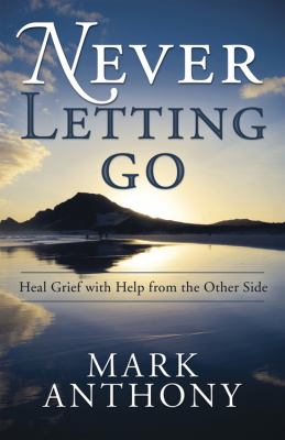 Never Letting Go : Heal Grief with Help from the Other Side