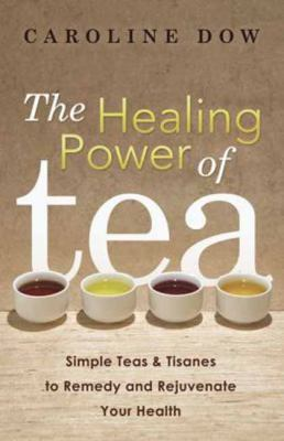 Healing Power of Tea : Simple Teas and Tisanes to Remedy and Rejuvenate Your Health