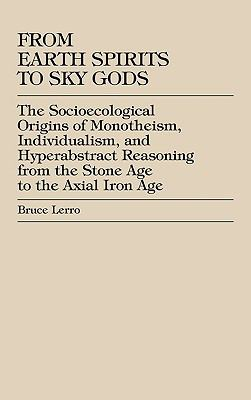 From Earth Spirits to Sky Gods The Socioecological Origins of Monotheism, Individualism, and Hyper-Abstract Reasoning, from the Stone Age to the Axial Iron Age