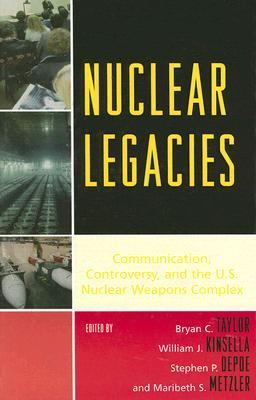 Nuclear Legacies Communication, Controversy, and the U.s. Nuclear Weapons Complex